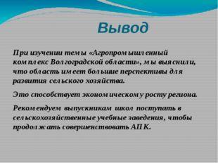 Вывод При изучении темы «Агропромышленный комплекс Волгоградской области», м