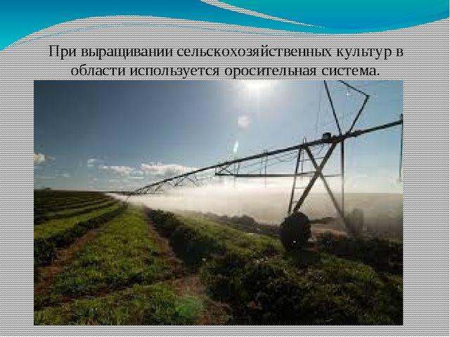 При выращивании сельскохозяйственных культур в области используется ороситель...