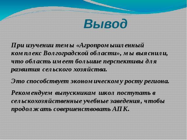 Вывод При изучении темы «Агропромышленный комплекс Волгоградской области», м...