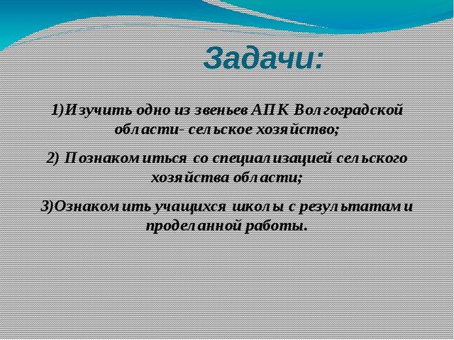 Задачи: 1)Изучить одно из звеньев АПК Волгоградской области- сельское хозяйс...
