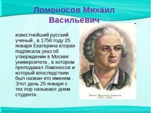 Ломоносов Михаил Васильевич известнейший русский ученый , в 1756 году 25 янва