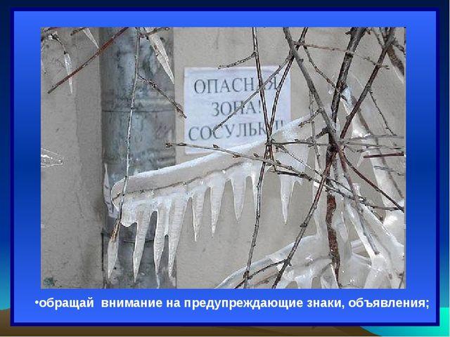 ; обращай внимание на предупреждающие знаки, объявления;