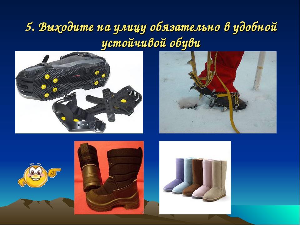 5. Выходите на улицу обязательно в удобной устойчивой обуви