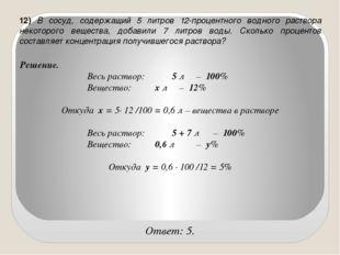 12) В сосуд, содержащий 5 литров 12-процентного водного раствора некоторого в