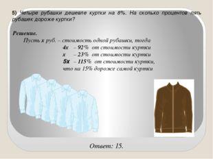 5) Четыре рубашки дешевле куртки на 8%. На сколько процентов пять рубашек дор
