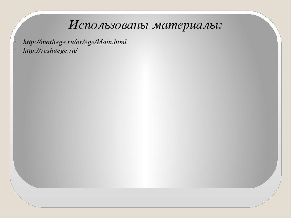 Использованы материалы: http://mathege.ru/or/ege/Main.html http://reshuege.ru/