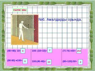 сылақшы №6. Амалдарды орында. 8 2 250 0 20 4 (40+40): 10= (90-90) ●100= 100: