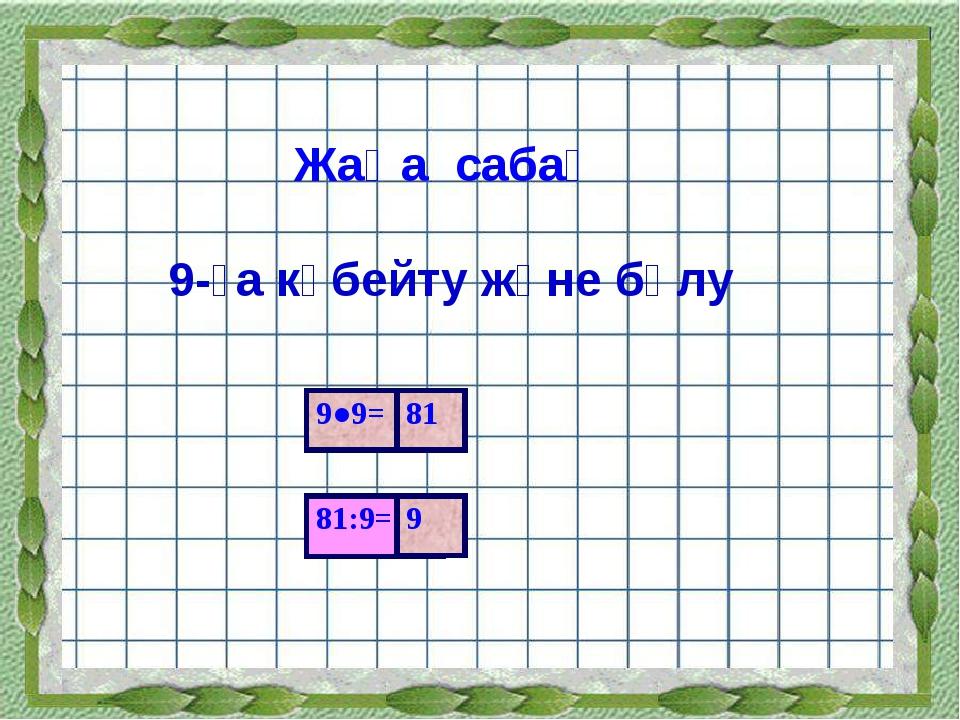 Жаңа сабақ 9-ға көбейту және бөлу 81:9= 9●9= 81 9