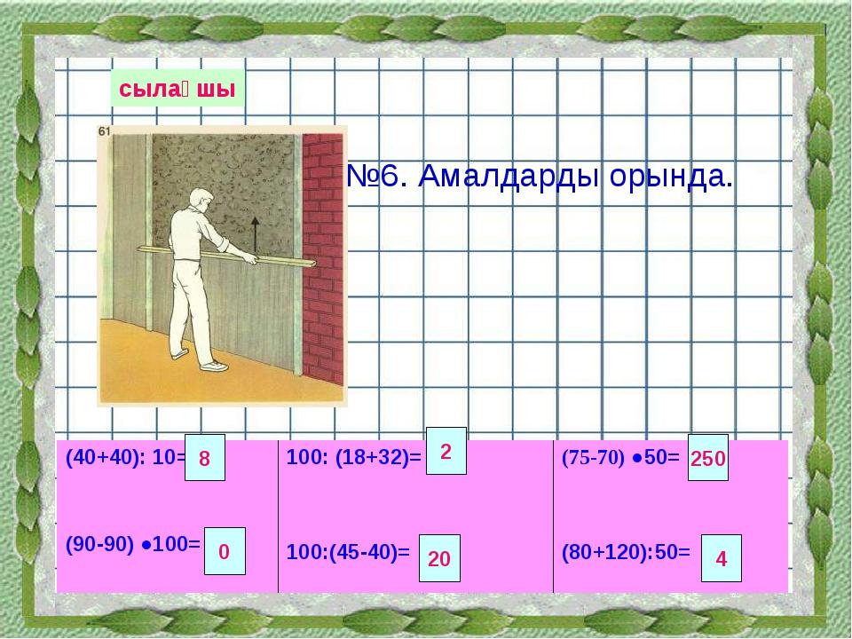 сылақшы №6. Амалдарды орында. 8 2 250 0 20 4 (40+40): 10= (90-90) ●100= 100:...