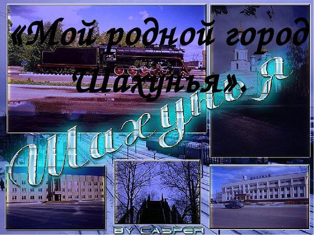 «Мой родной город Шахунья».