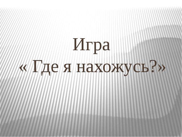 Игра « Где я нахожусь?»