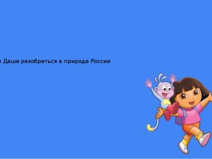 Помоги Даше разобраться в природе России