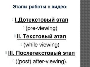 Этапы работы с видео: I.Дотекстовый этап (pre-viewing) II. Текстовый этап (wh