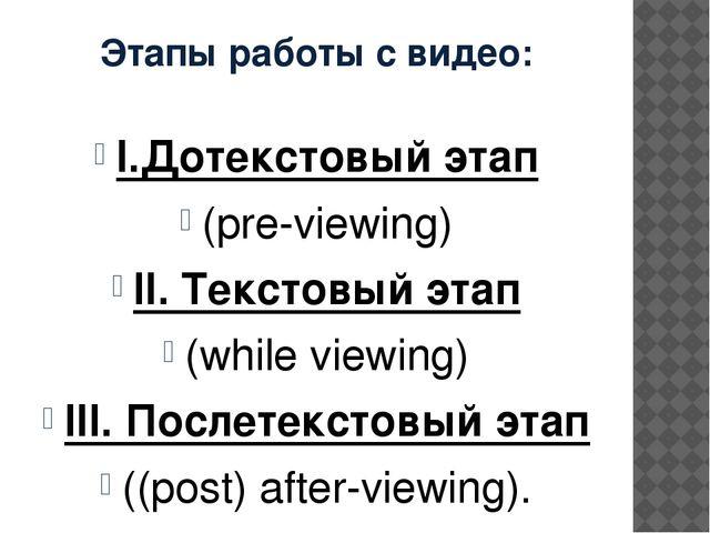 Этапы работы с видео: I.Дотекстовый этап (pre-viewing) II. Текстовый этап (wh...