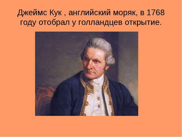 Джеймс Кук , английский моряк, в 1768 году отобрал у голландцев открытие.