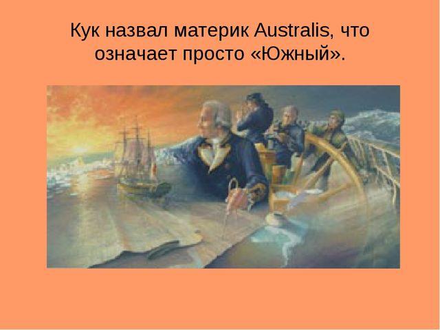 Кук назвал материк Australis, что означает просто «Южный».