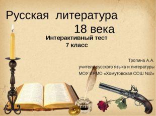 Русская литература 18 века Интерактивный тест 7 класс Тропина А.А. учитель ру
