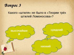 Вопрос 3 Какого «штиля» не было в «Теории трёх штилей Ломоносова»? высочайший