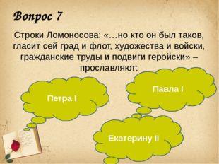 Вопрос 7 Строки Ломоносова: «…но кто он был таков, гласит сей град и флот, ху