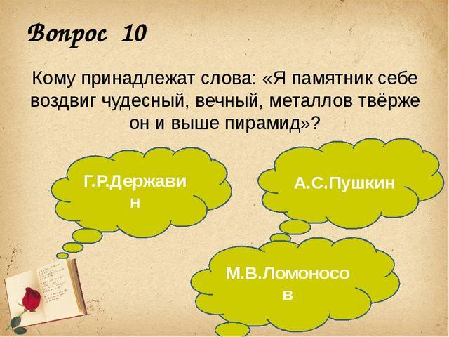 Вопрос 10 Кому принадлежат слова: «Я памятник себе воздвиг чудесный, вечный,...
