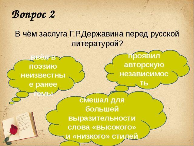 Вопрос 2 В чём заслуга Г.Р.Державина перед русской литературой? ввёл в поэзию...