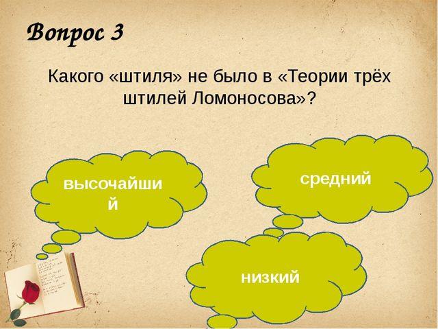 Вопрос 3 Какого «штиля» не было в «Теории трёх штилей Ломоносова»? высочайший...