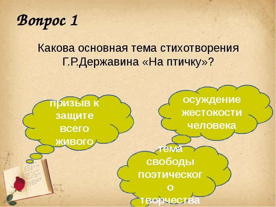 Вопрос 1 Какова основная тема стихотворения Г.Р.Державина «На птичку»? призыв...