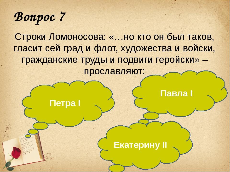 Вопрос 7 Строки Ломоносова: «…но кто он был таков, гласит сей град и флот, ху...