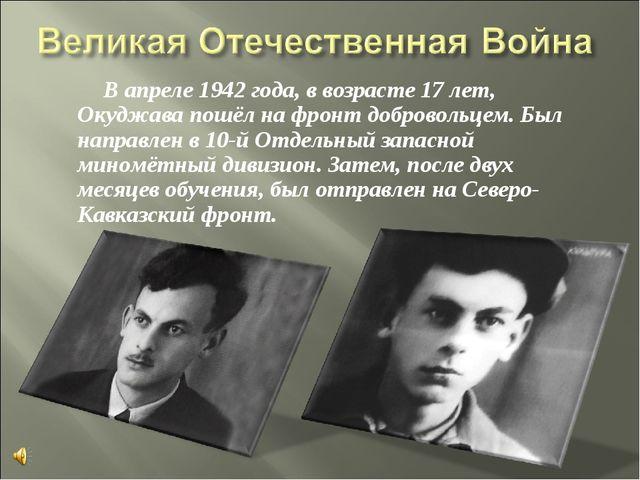 В апреле 1942 года, в возрасте 17 лет, Окуджава пошёл на фронт добровольцем...