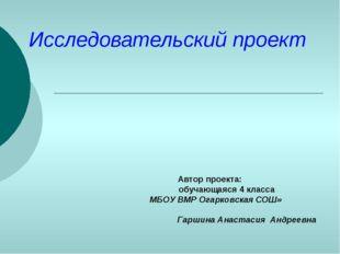 Исследовательский проект Автор проекта: обучающаяся 4 класса МБОУ ВМР Огарков