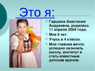 Это я: Гаршина Анастасия Андреевна, родилась 11 апреля 2004 года. Мне 9 лет.