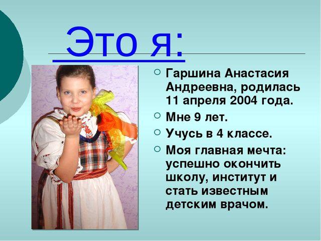 Это я: Гаршина Анастасия Андреевна, родилась 11 апреля 2004 года. Мне 9 лет....