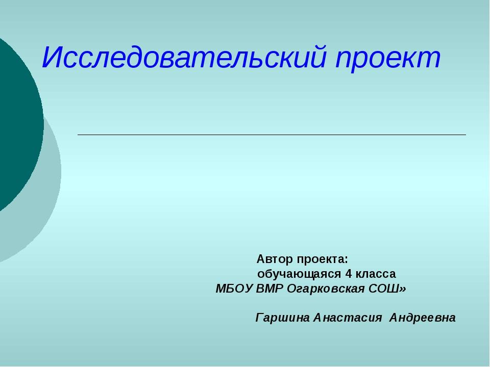 Исследовательский проект Автор проекта: обучающаяся 4 класса МБОУ ВМР Огарков...
