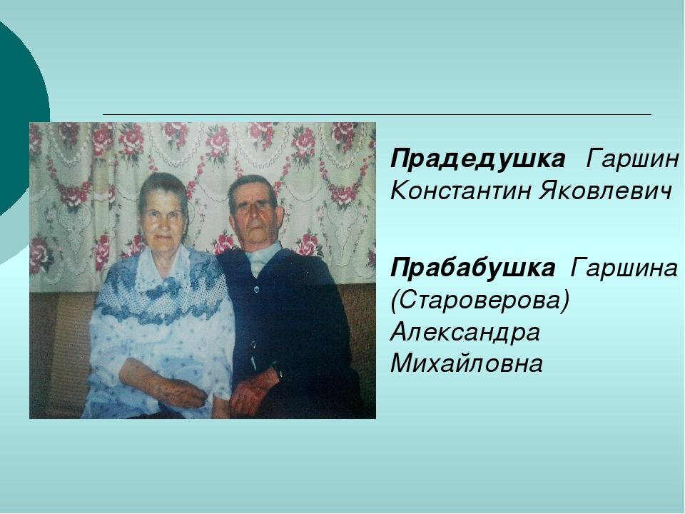 Прадедушка Гаршин Константин Яковлевич Прабабушка Гаршина (Староверова) Алекс...