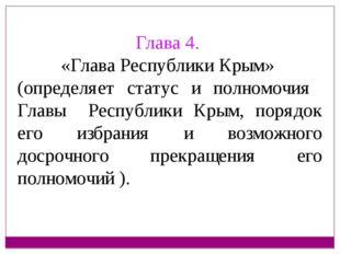 Глава 4. «Глава Республики Крым» (определяет статус и полномочия Главы Респуб