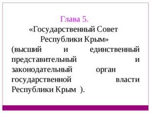 Глава 5. «Государственный Совет Республики Крым» (высший и единственный предс