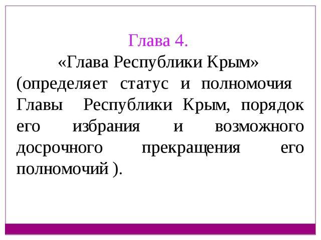 Глава 4. «Глава Республики Крым» (определяет статус и полномочия Главы Респуб...