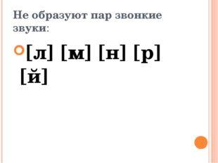 Не образуют пар звонкие звуки: [л] [м] [н] [р] [й]