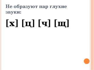 Не образуют пар глухие звуки: [х] [ц] [ч] [щ]