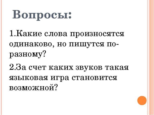 Вопросы: 1.Какие слова произносятся одинаково, но пишутся по-разному? 2.За сч...