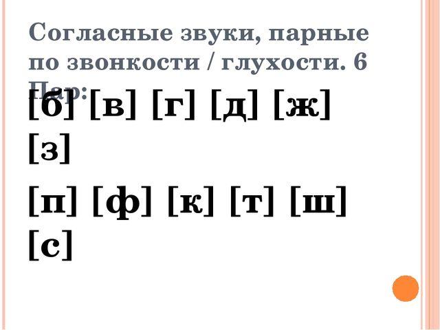 Согласные звуки, парные по звонкости / глухости. 6 Пар: [б] [в] [г] [д] [ж] [...