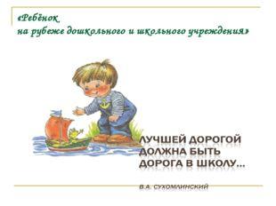«Ребёнок на рубеже дошкольного и школьного учреждения»