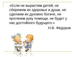 «Если не вырастим детей, не сбережем их здоровье и души, не сделаем их духов