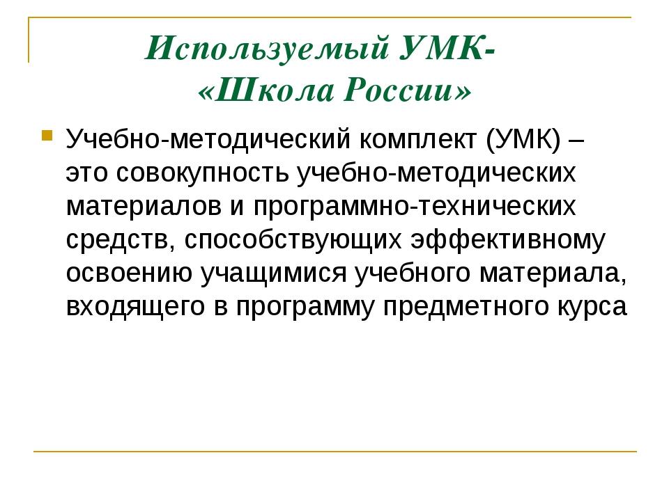 Используемый УМК- «Школа России» Учебно-методический комплект (УМК) – это сов...