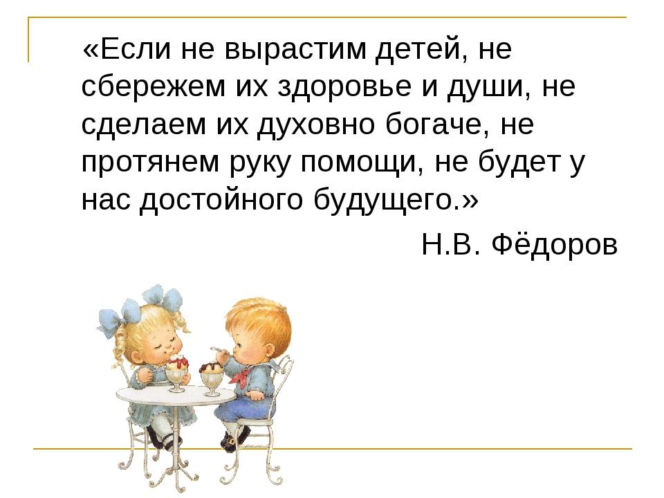 «Если не вырастим детей, не сбережем их здоровье и души, не сделаем их духов...