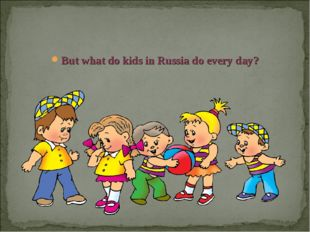 But what do kids in Russia do every day?
