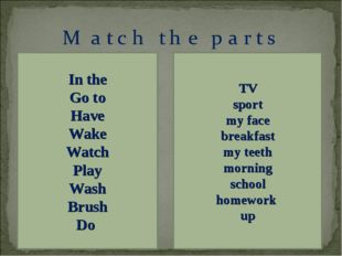 In the Go to Have Wake Watch Play Wash Brush Do TV sport my face breakfast my