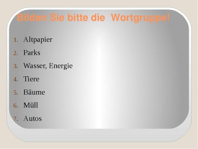 Bilden Sie bitte die Wortgruppe! Altpapier Parks Wasser, Energie Tiere Bäume...