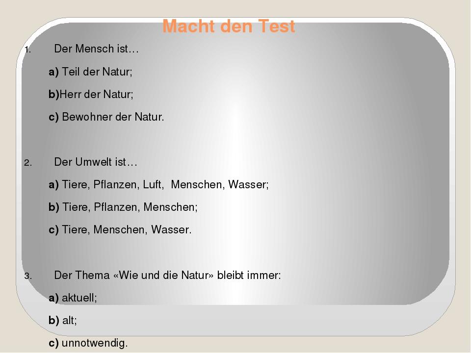 Macht den Test Der Mensch ist… a) Teil der Natur; b)Herr der Natur; c) Bewohn...