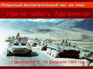 Война в Афганистане Нам не забыть Афганистан 12 декабря1979 - 15 февраля 1989
